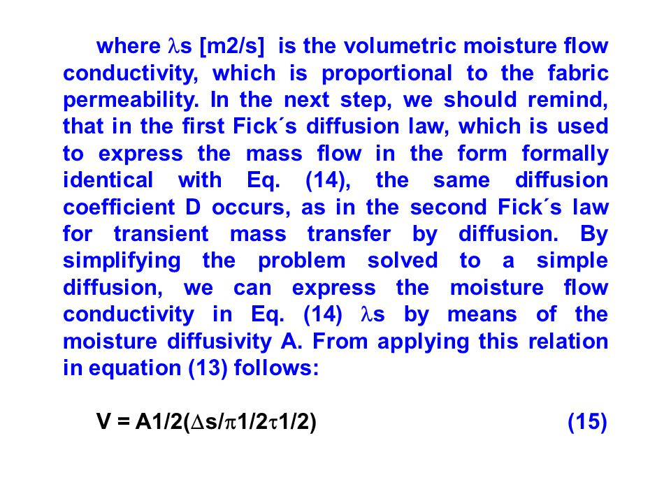 where s [m2/s] is the volumetric moisture flow conductivity, which is proportional to the fabric permeability. In the next step, we should remind, that in the first Fick´s diffusion law, which is used to express the mass flow in the form formally identical with Eq. (14), the same diffusion coefficient D occurs, as in the second Fick´s law for transient mass transfer by diffusion. By simplifying the problem solved to a simple diffusion, we can express the moisture flow conductivity in Eq. (14) s by means of the moisture diffusivity A. From applying this relation in equation (13) follows: